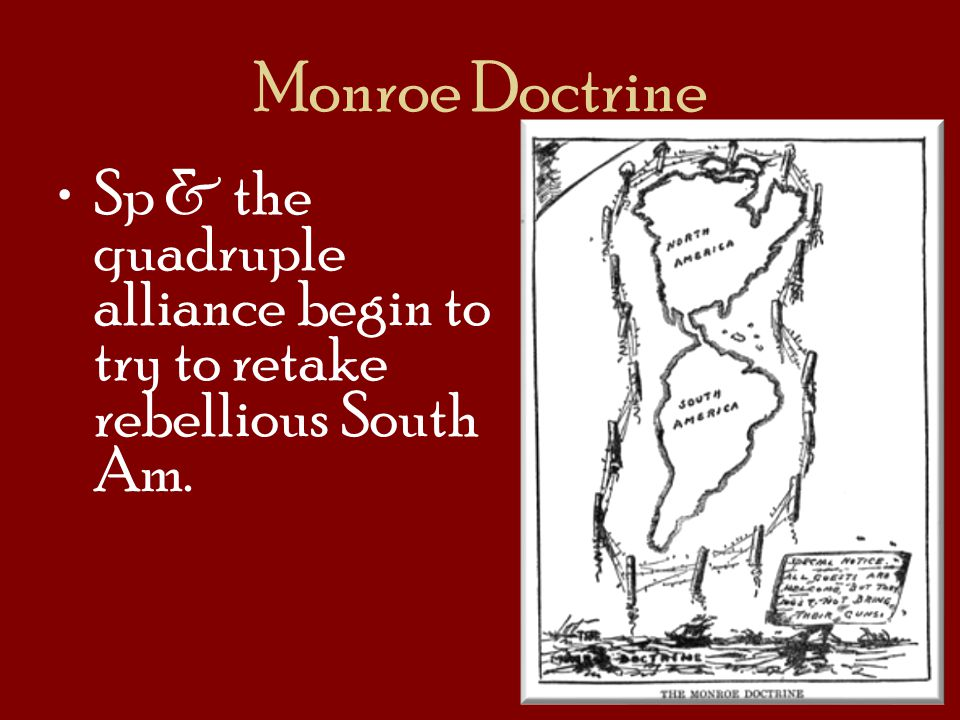 Monroe Doctrine Sp & the quadruple alliance begin to try to retake rebellious South Am.