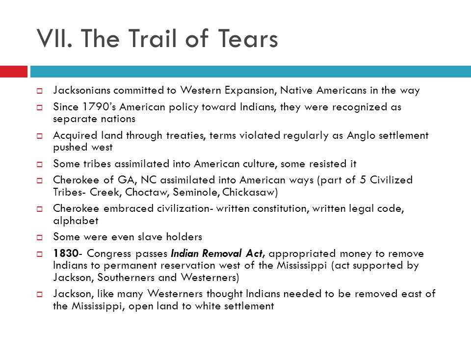 VII. The Trail of Tears Jacksonians committed to Western Expansion, Native Americans in the way.