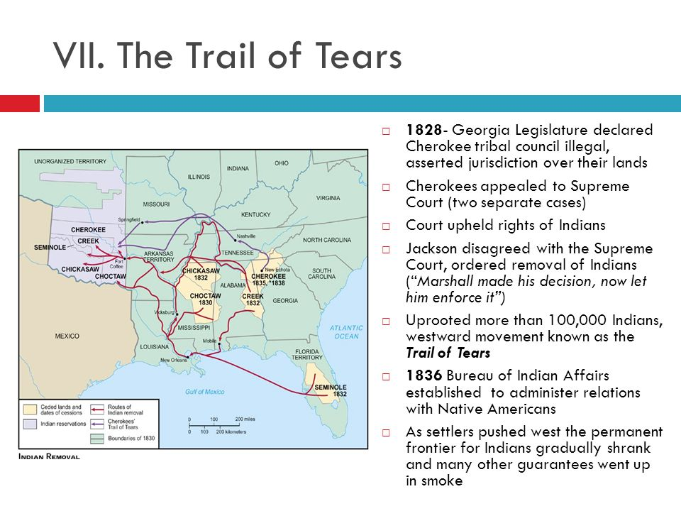 VII. The Trail of Tears 1828- Georgia Legislature declared Cherokee tribal council illegal, asserted jurisdiction over their lands.