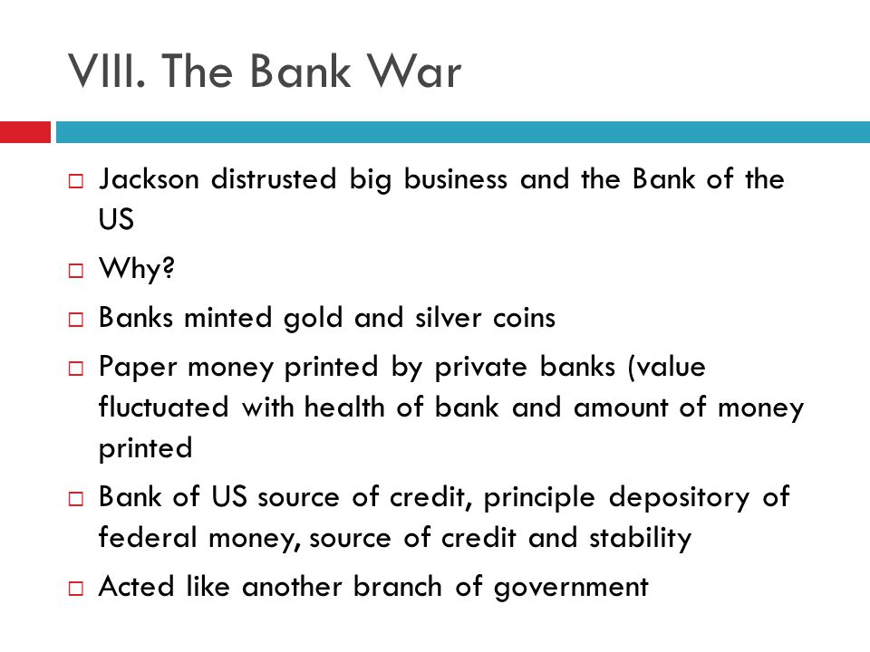 VIII. The Bank War Jackson distrusted big business and the Bank of the US. Why Banks minted gold and silver coins.