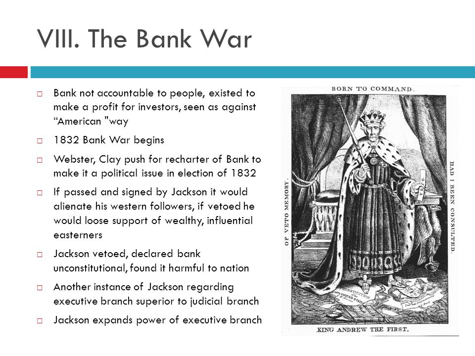VIII. The Bank War Bank not accountable to people, existed to make a profit for investors, seen as against American way.