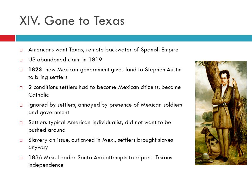 XIV. Gone to Texas Americans want Texas, remote backwater of Spanish Empire. US abandoned claim in 1819.