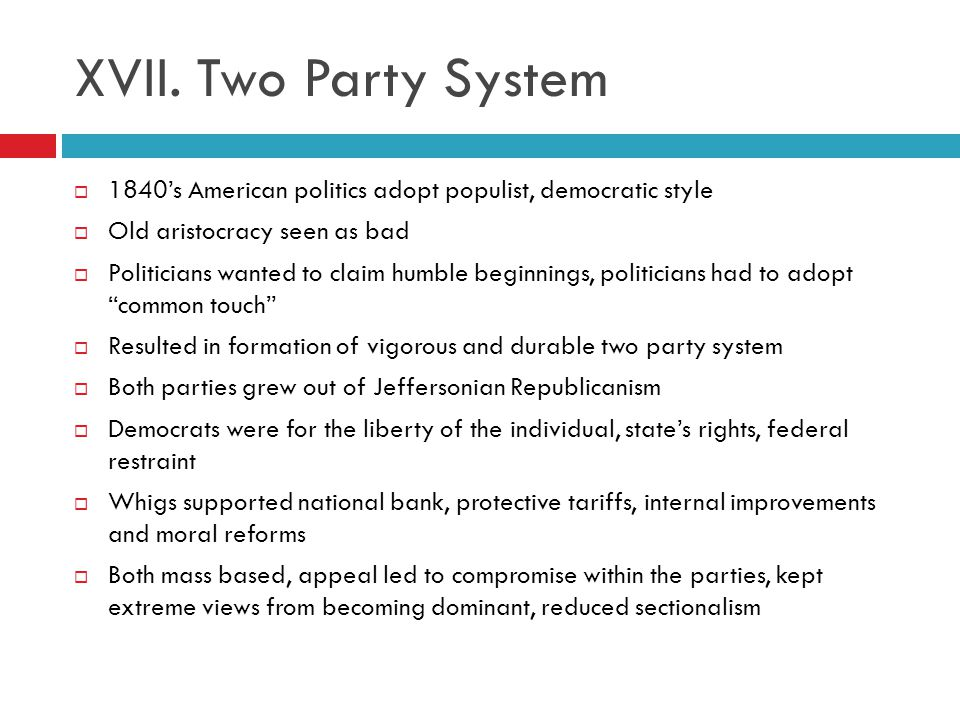 XVII. Two Party System 1840's American politics adopt populist, democratic style. Old aristocracy seen as bad.