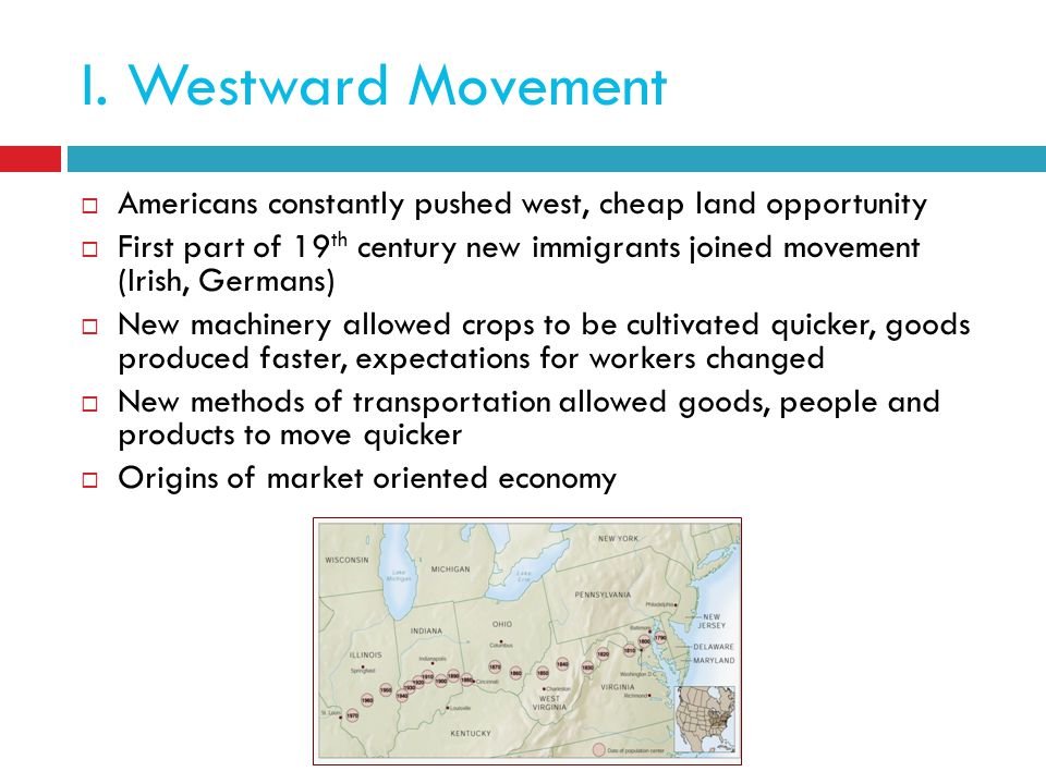 I. Westward Movement Americans constantly pushed west, cheap land opportunity.