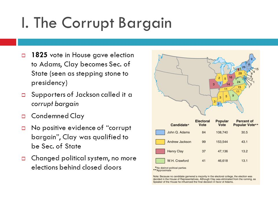 I. The Corrupt Bargain 1825 vote in House gave election to Adams, Clay becomes Sec. of State (seen as stepping stone to presidency)