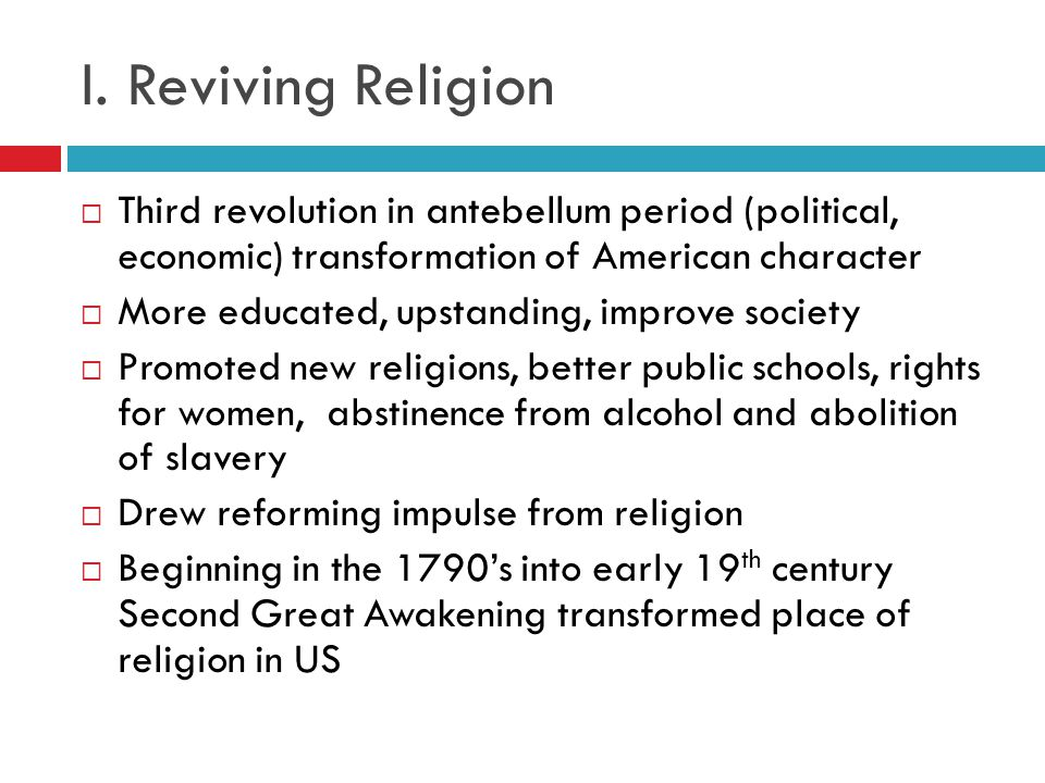 I. Reviving Religion Third revolution in antebellum period (political, economic) transformation of American character.