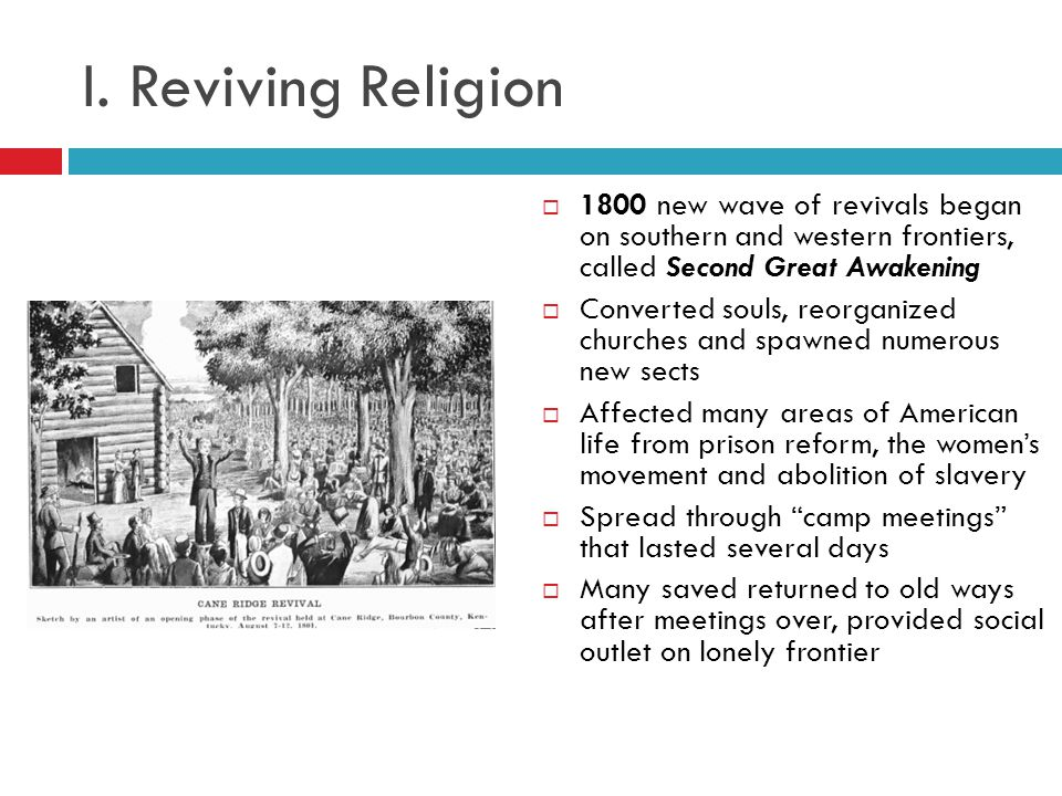 I. Reviving Religion 1800 new wave of revivals began on southern and western frontiers, called Second Great Awakening.