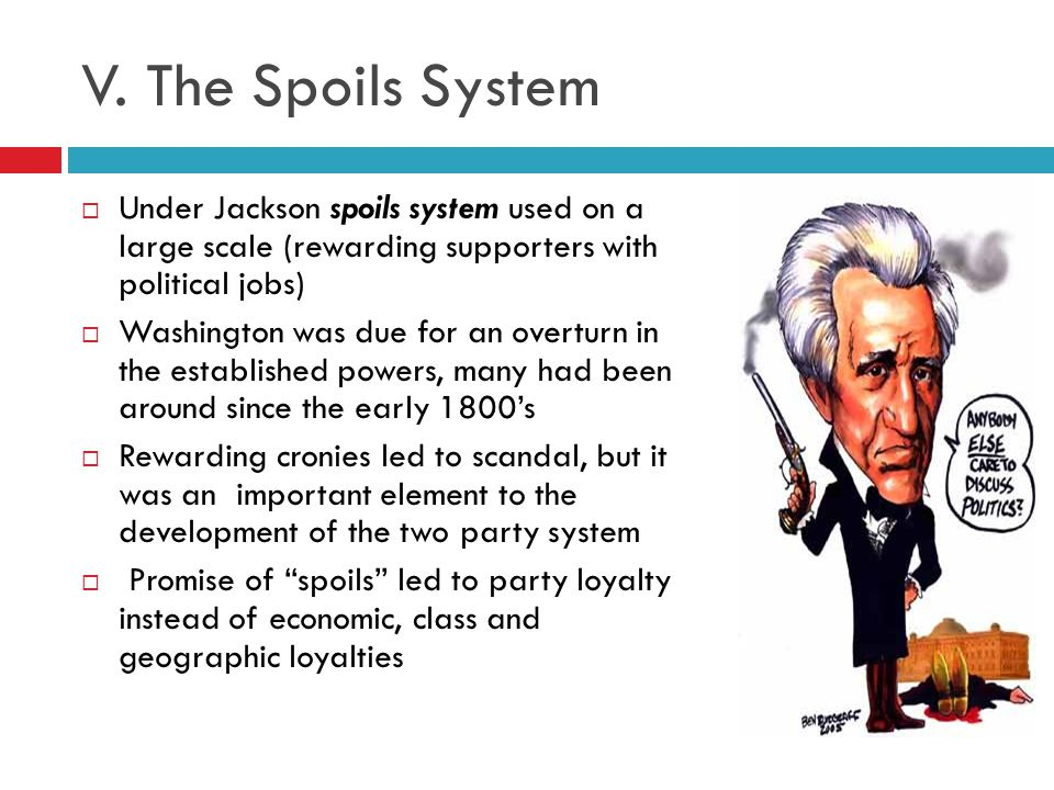 V. The Spoils System Under Jackson spoils system used on a large scale (rewarding supporters with political jobs)