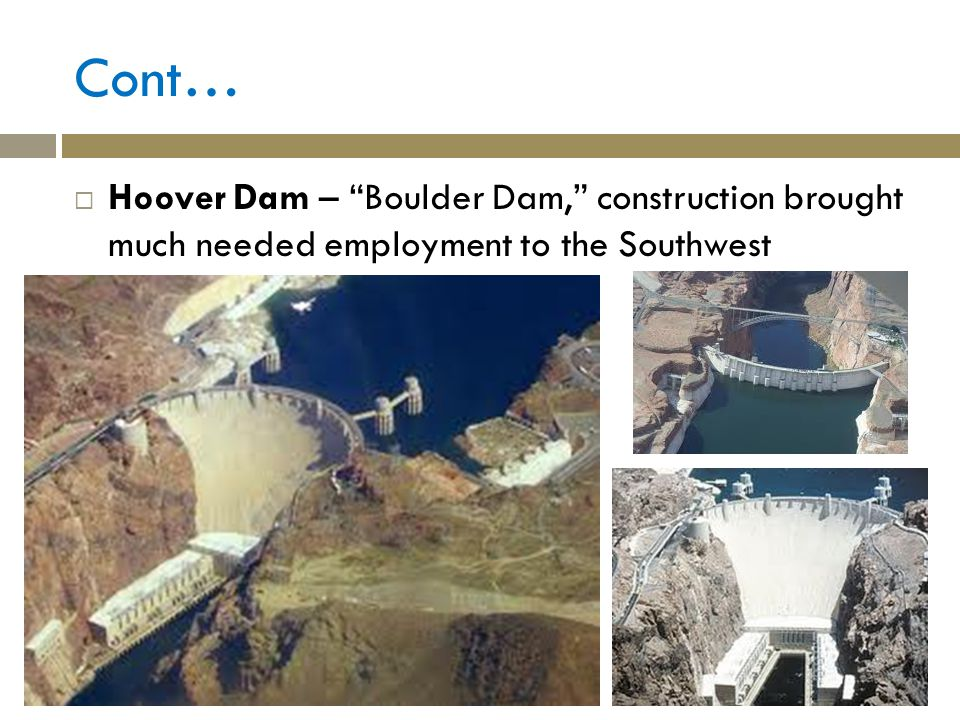 Cont… Hoover Dam – Boulder Dam, construction brought much needed employment to the Southwest