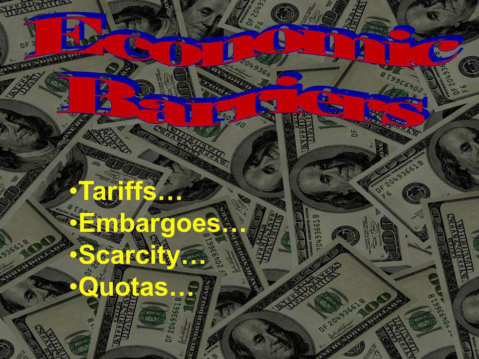 Economic Barriers Tariffs… Embargoes… Scarcity… Quotas…