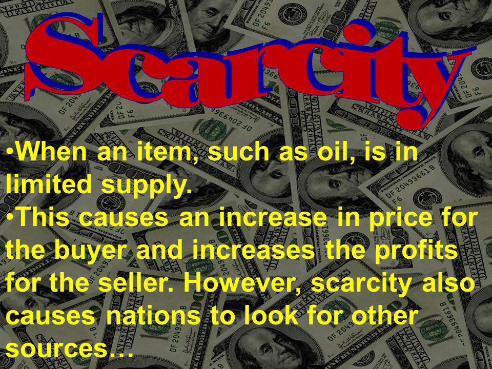 When an item, such as oil, is in limited supply.