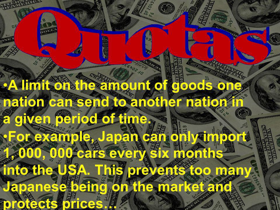 Quotas A limit on the amount of goods one. nation can send to another nation in. a given period of time.