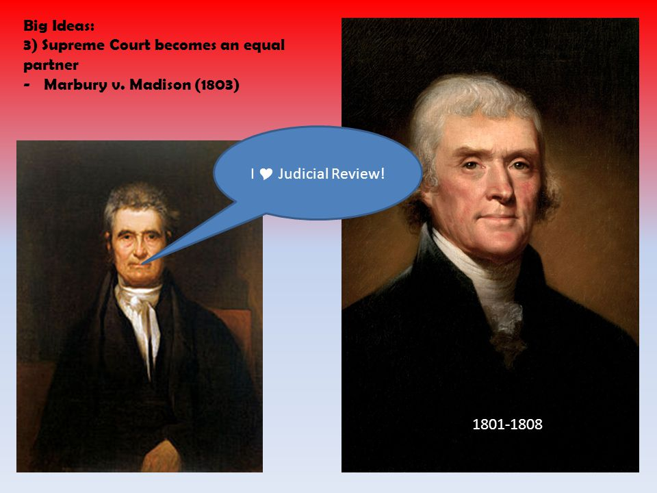 Big Ideas: 3) Supreme Court becomes an equal partner. Marbury v. Madison (1803) I  Judicial Review!