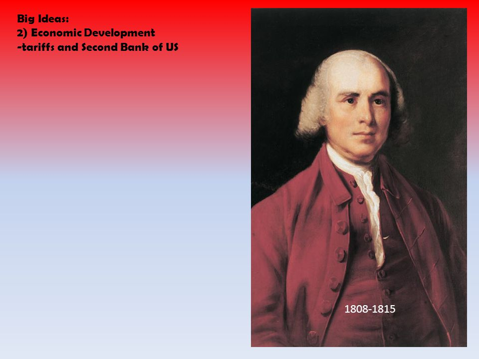Big Ideas: 2) Economic Development -tariffs and Second Bank of US 1808-1815
