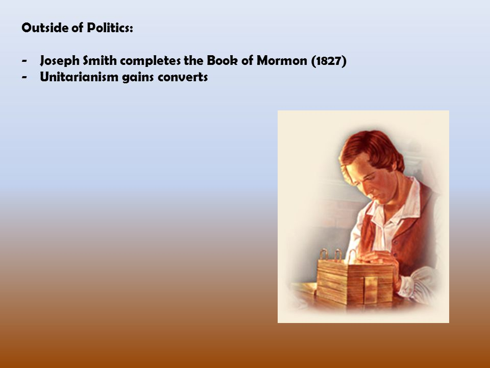 Outside of Politics: Joseph Smith completes the Book of Mormon (1827) Unitarianism gains converts