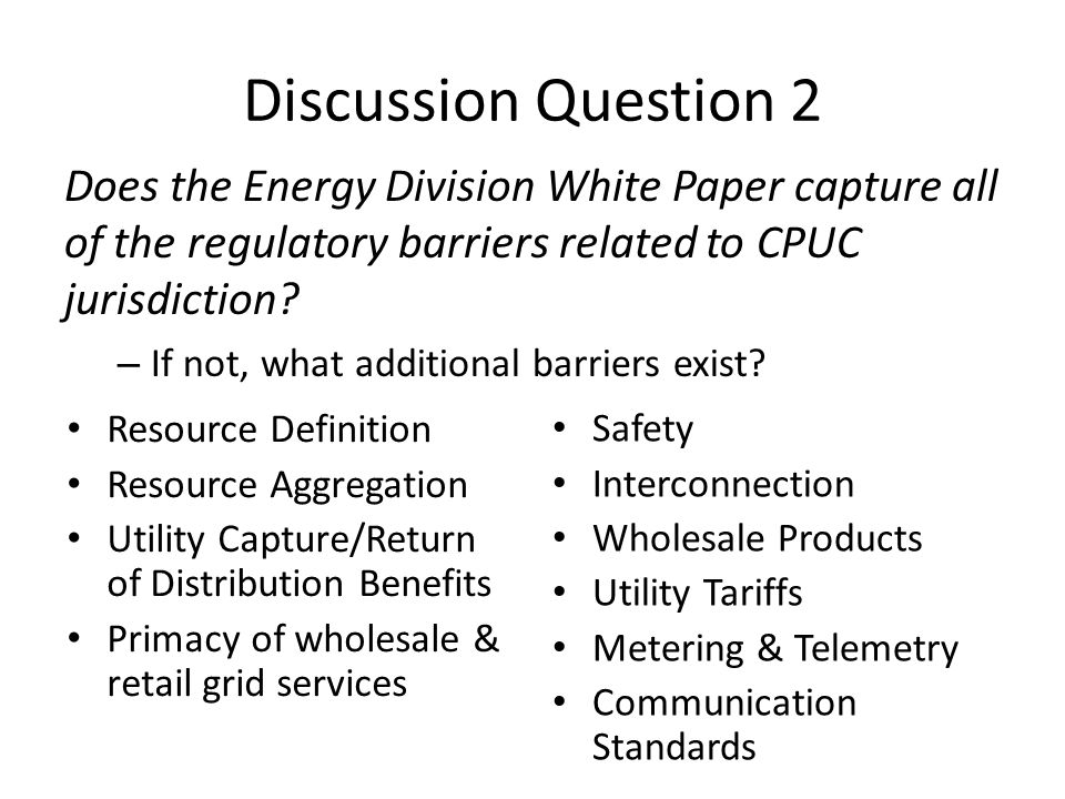Discussion Question 2 Does the Energy Division White Paper capture all of the regulatory barriers related to CPUC jurisdiction