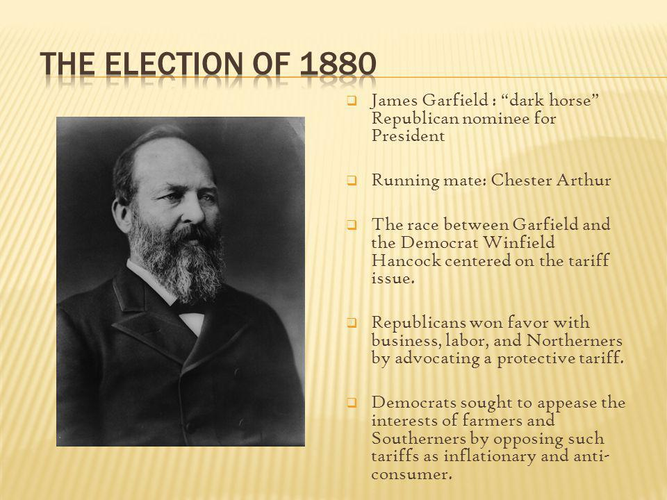 The Election of 1880 James Garfield : dark horse Republican nominee for President. Running mate: Chester Arthur.