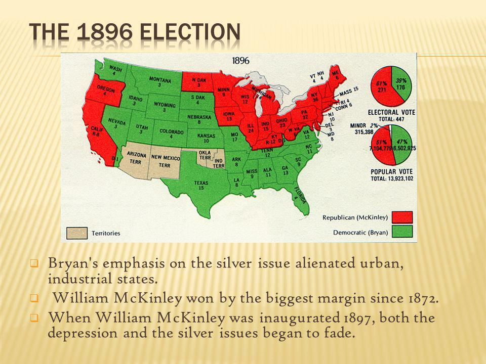 The 1896 election Bryan s emphasis on the silver issue alienated urban, industrial states. William McKinley won by the biggest margin since 1872.