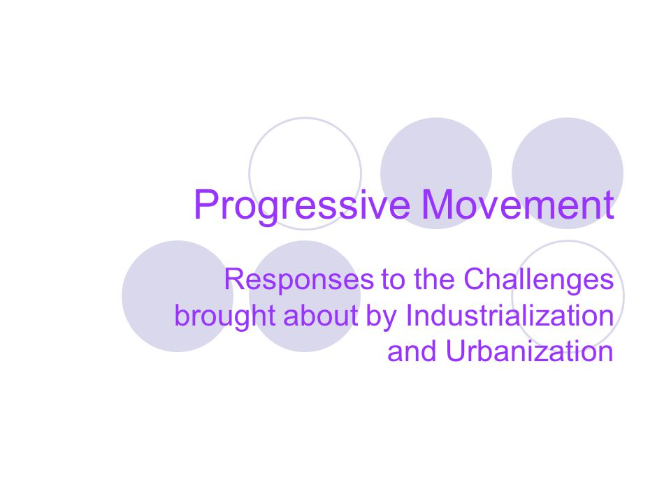 Progressive Movement Responses to the Challenges brought about by Industrialization and Urbanization.