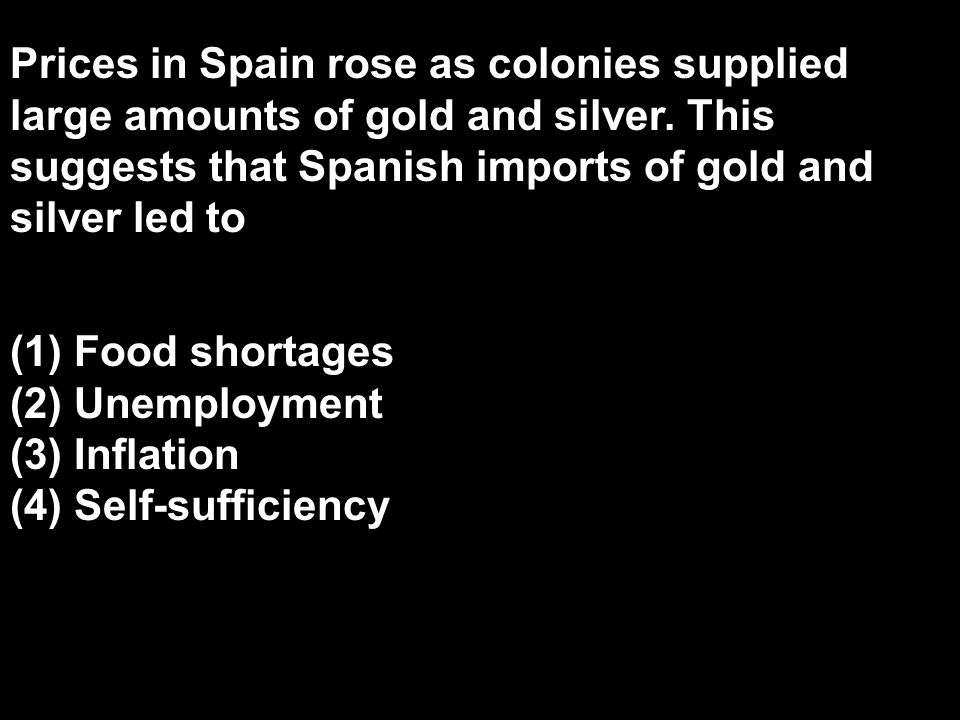Prices in Spain rose as colonies supplied large amounts of gold and silver. This suggests that Spanish imports of gold and silver led to