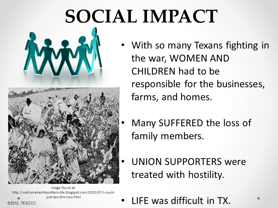 SOCIAL IMPACT With so many Texans fighting in the war, WOMEN AND CHILDREN had to be responsible for the businesses, farms, and homes.