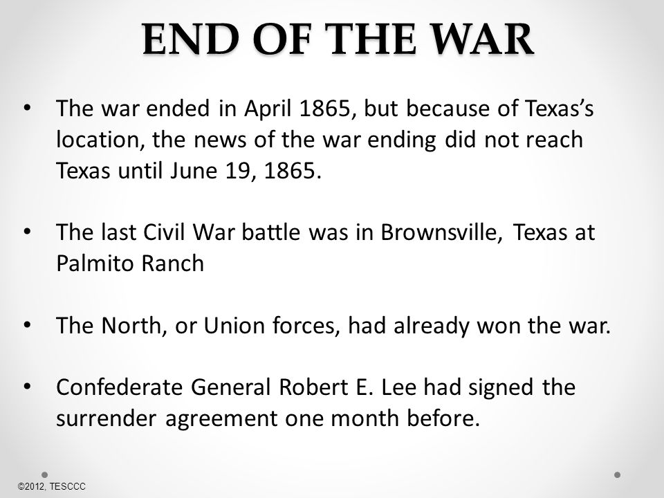 END OF THE WAR The war ended in April 1865, but because of Texas's location, the news of the war ending did not reach Texas until June 19,