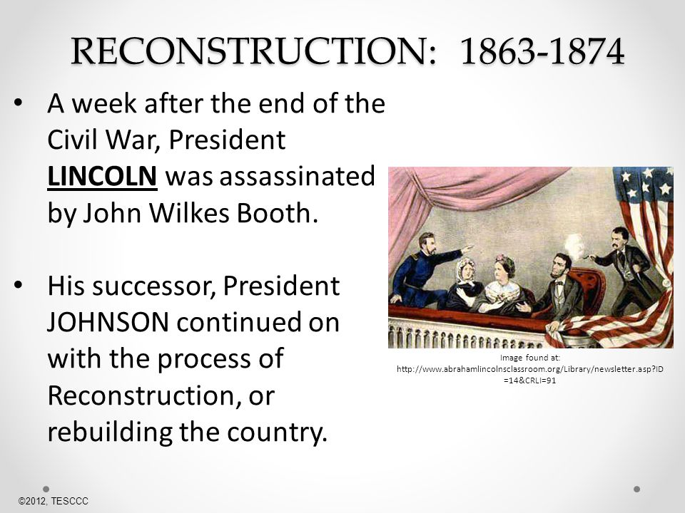 RECONSTRUCTION: A week after the end of the Civil War, President LINCOLN was assassinated by John Wilkes Booth.