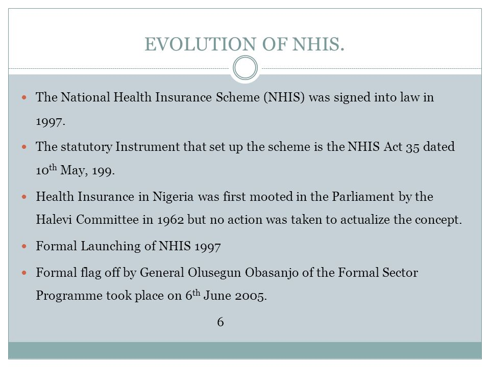 EVOLUTION OF NHIS. The National Health Insurance Scheme (NHIS) was signed into law in 1997.