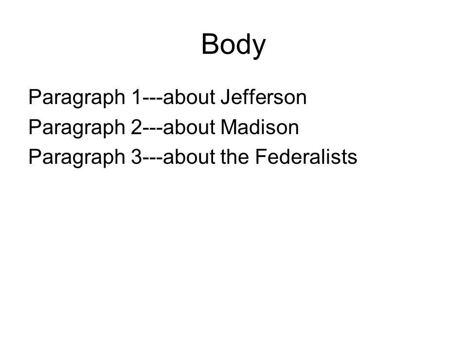 Body Paragraph 1---about Jefferson Paragraph 2---about Madison Paragraph 3---about the Federalists