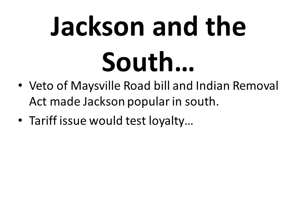 Jackson and the South… Veto of Maysville Road bill and Indian Removal Act made Jackson popular in south.
