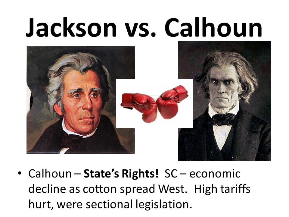 Jackson vs. Calhoun Calhoun – State's Rights. SC – economic decline as cotton spread West.