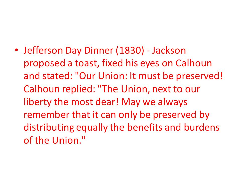 Jefferson Day Dinner (1830) - Jackson proposed a toast, fixed his eyes on Calhoun and stated: Our Union: It must be preserved.