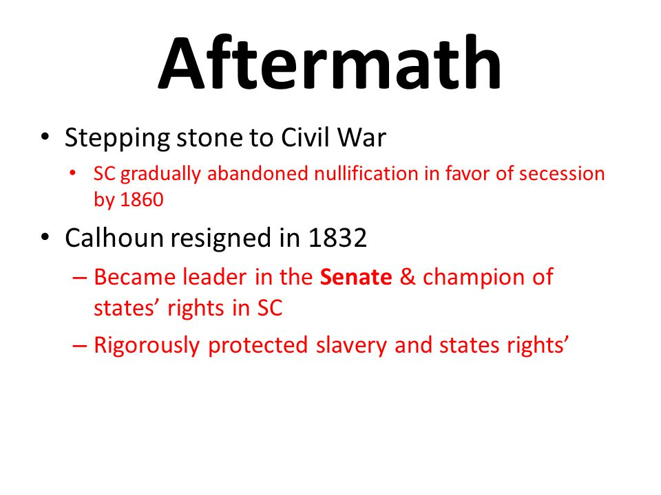 Aftermath Stepping stone to Civil War Calhoun resigned in 1832