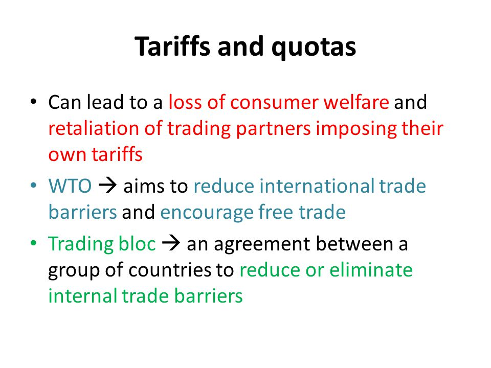 Tariffs and quotas Can lead to a loss of consumer welfare and retaliation of trading partners imposing their own tariffs.
