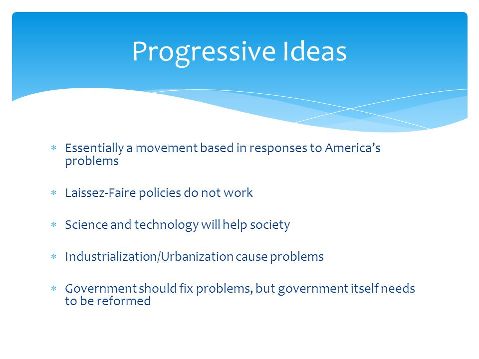 Progressive Ideas Essentially a movement based in responses to America's problems. Laissez-Faire policies do not work.