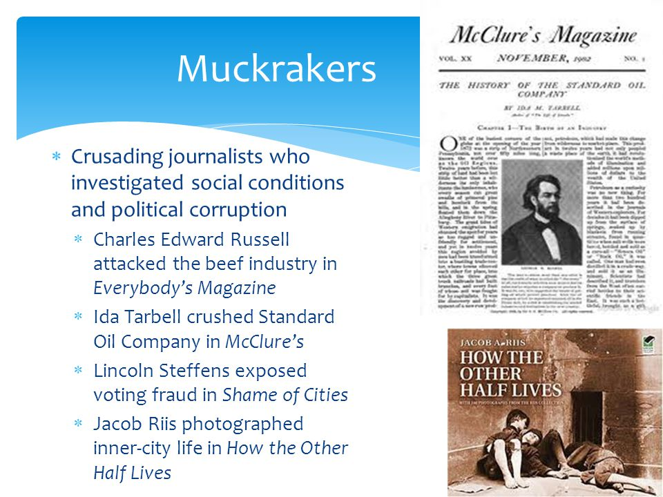 Muckrakers Crusading journalists who investigated social conditions and political corruption.