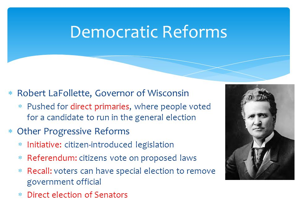 Democratic Reforms Robert LaFollette, Governor of Wisconsin