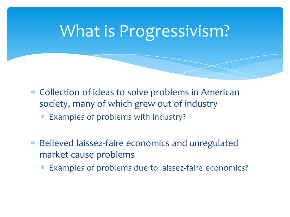 What is Progressivism Collection of ideas to solve problems in American society, many of which grew out of industry.