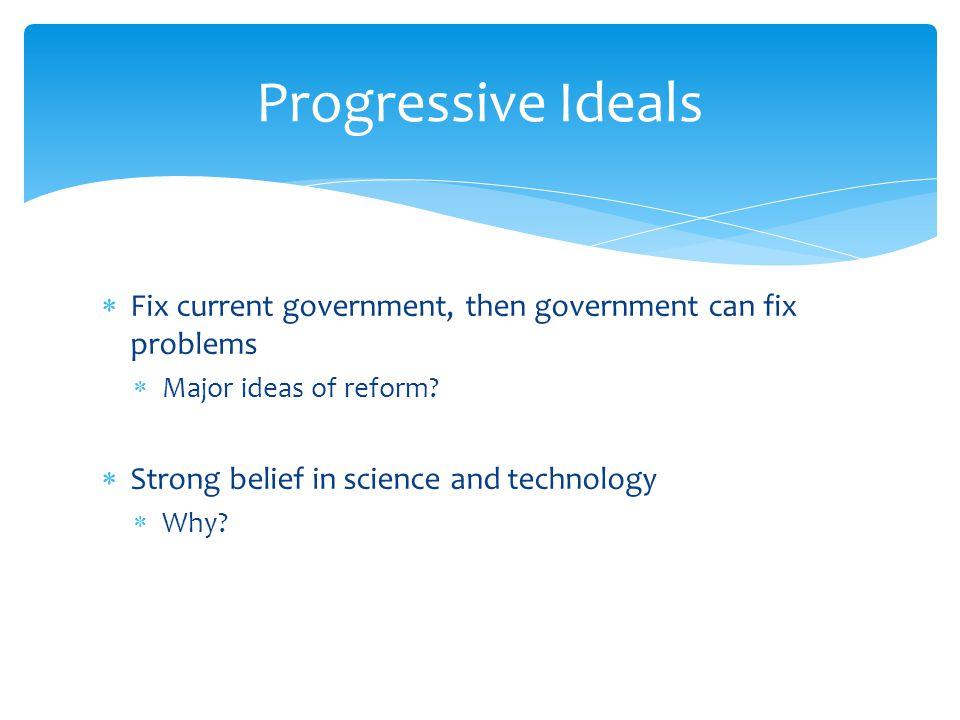Progressive Ideals Fix current government, then government can fix problems. Major ideas of reform
