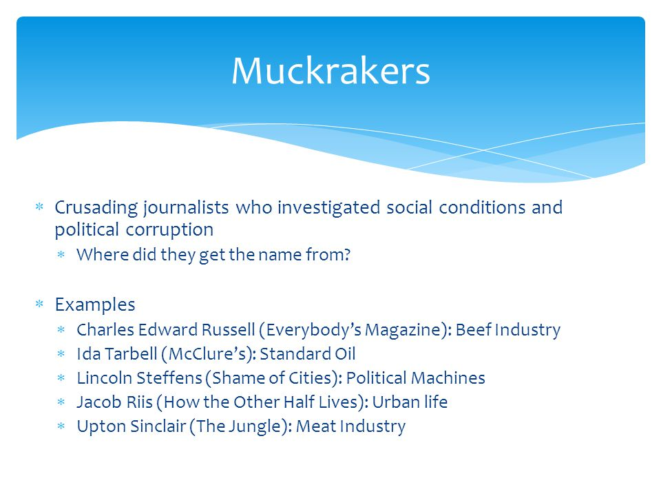 Muckrakers Crusading journalists who investigated social conditions and political corruption. Where did they get the name from