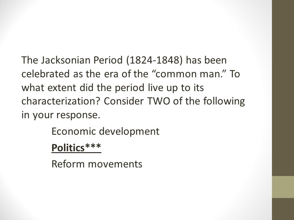 The Jacksonian Period (1824-1848) has been celebrated as the era of the common man. To what extent did the period live up to its characterization Consider TWO of the following in your response.
