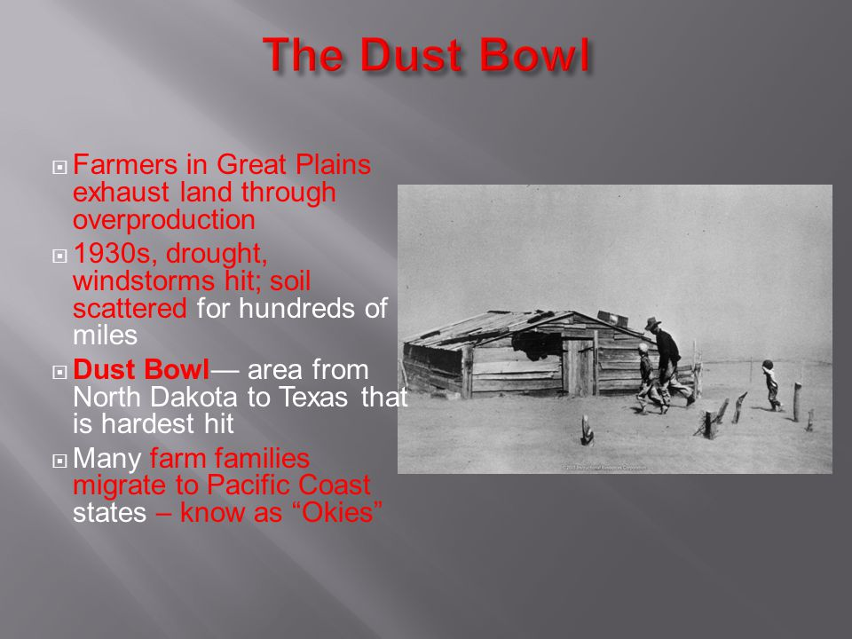 The Dust Bowl Farmers in Great Plains exhaust land through overproduction. 1930s, drought, windstorms hit; soil scattered for hundreds of miles.