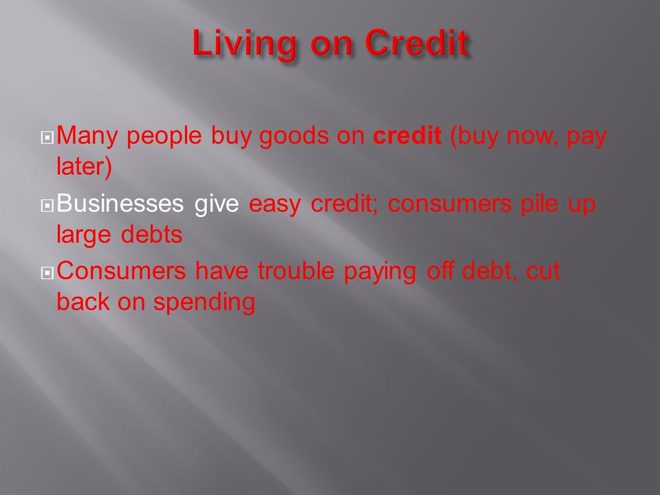 Living on Credit Many people buy goods on credit (buy now, pay later)
