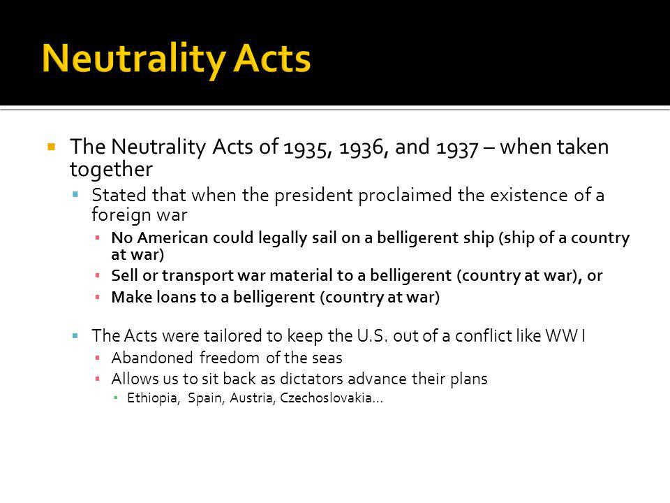 Neutrality Acts The Neutrality Acts of 1935, 1936, and 1937 – when taken together.