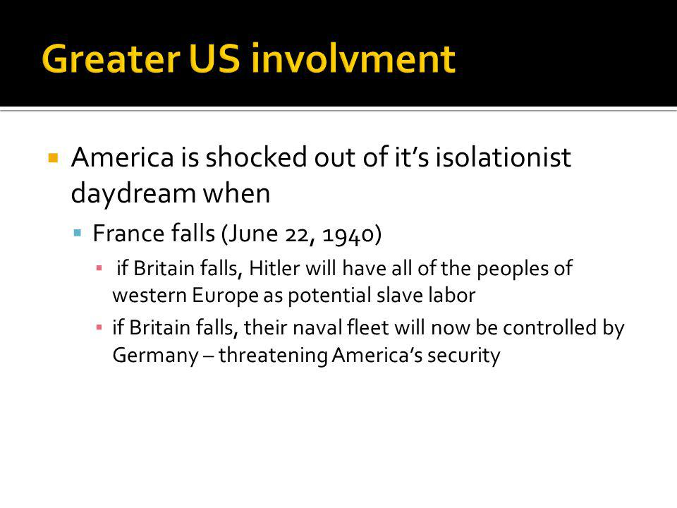 Greater US involvment America is shocked out of it's isolationist daydream when. France falls (June 22, 1940)