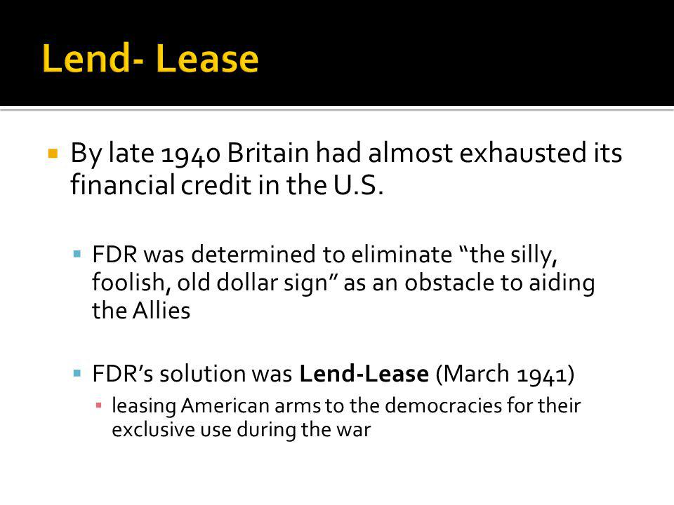 Lend- Lease By late 1940 Britain had almost exhausted its financial credit in the U.S.