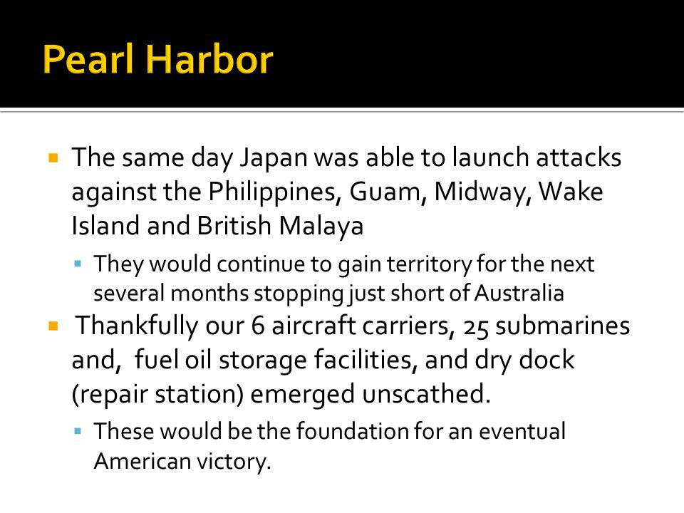 Pearl Harbor The same day Japan was able to launch attacks against the Philippines, Guam, Midway, Wake Island and British Malaya.