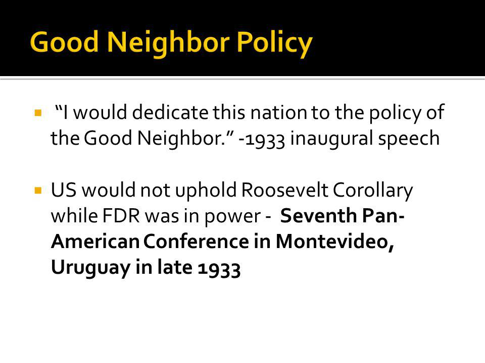 Good Neighbor Policy I would dedicate this nation to the policy of the Good Neighbor. -1933 inaugural speech.