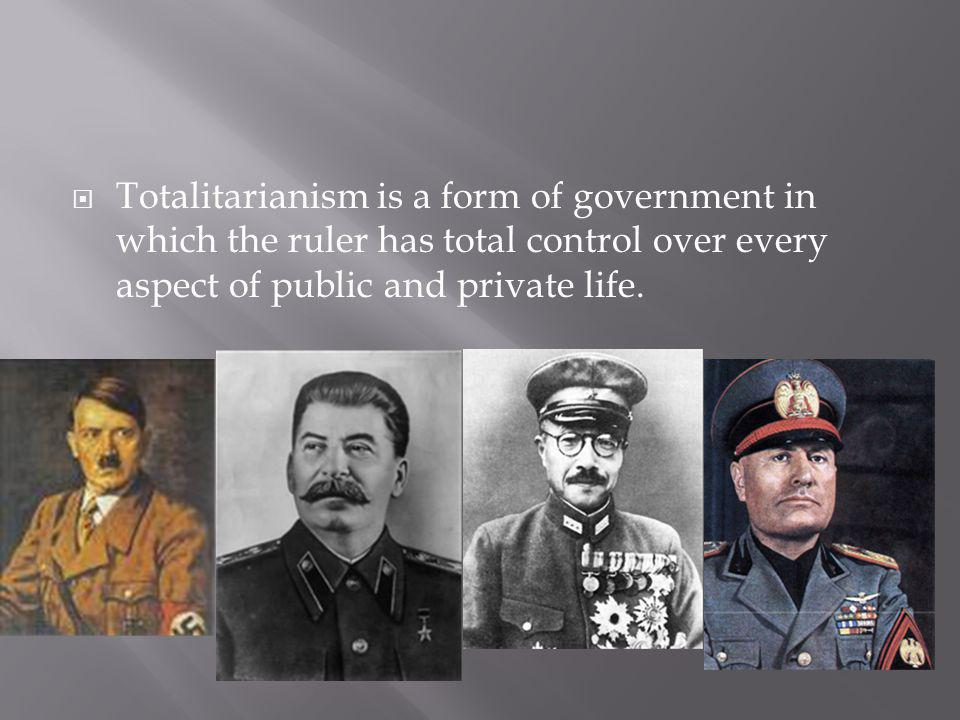 Totalitarianism is a form of government in which the ruler has total control over every aspect of public and private life.