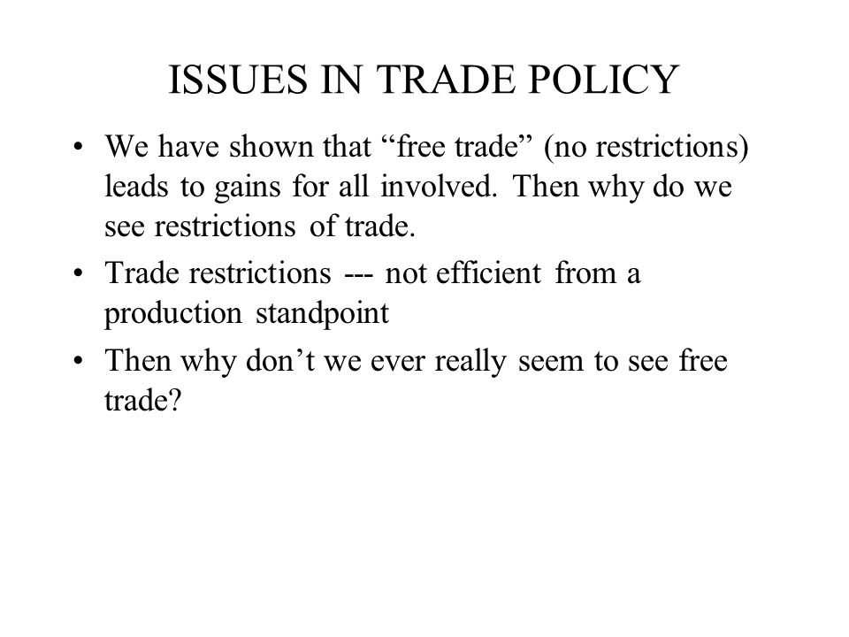 ISSUES IN TRADE POLICY We have shown that free trade (no restrictions) leads to gains for all involved. Then why do we see restrictions of trade.